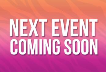 NEXT EVENT COMING SOON! Stay Tuned